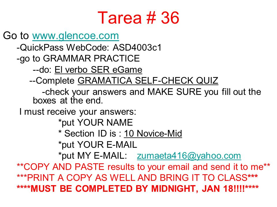 Tarea # 36 Go to www.glencoe.comwww.glencoe.com -QuickPass WebCode: ASD4003c1 -go to GRAMMAR PRACTICE --do: El verbo SER eGame --Complete GRAMATICA SELF-CHECK QUIZ -check your answers and MAKE SURE you fill out the boxes at the end.