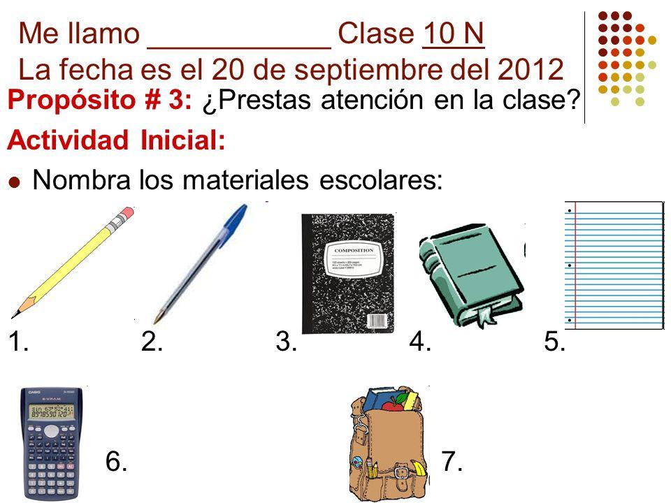 Me llamo ___________ Clase 10 N La fecha es el 20 de septiembre del 2012 Propósito # 3: ¿Prestas atención en la clase? Actividad Inicial: Nombra los m