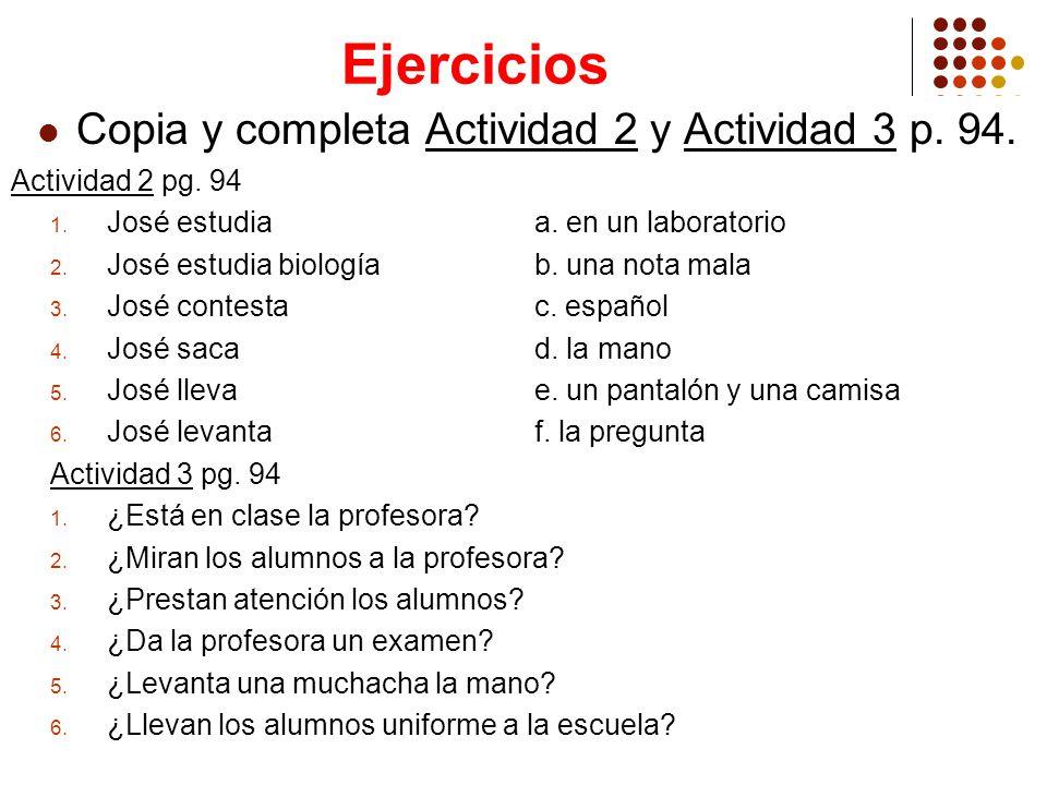 Ejercicios Copia y completa Actividad 2 y Actividad 3 p. 94. Actividad 2 pg. 94 1. José estudiaa. en un laboratorio 2. José estudia biología b. una no