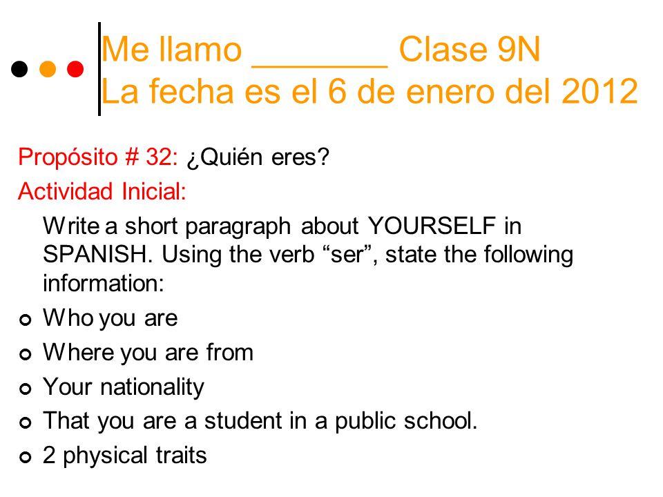 Me llamo _______ Clase 9N La fecha es el 6 de enero del 2012 Propósito # 32: ¿Quién eres.