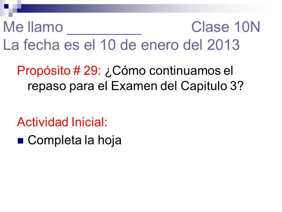 Me llamo _________ Clase 10N La fecha es el 10 de enero del 2013 Propósito # 29: ¿Cómo continuamos el repaso para el Examen del Capitulo 3.