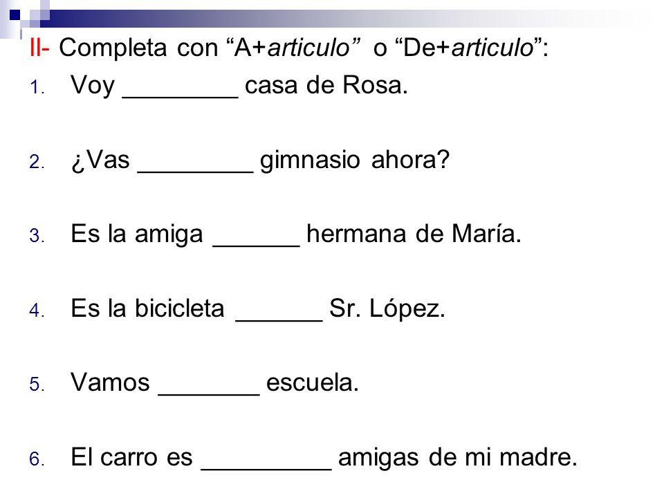 II- Completa con A+articulo o De+articulo: 1. Voy ________ casa de Rosa.