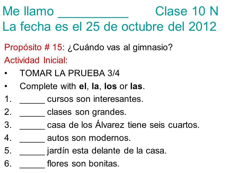 Me llamo __________ Clase 10 N La fecha es el 25 de octubre del 2012 Propósito # 15: ¿Cuándo vas al gimnasio? Actividad Inicial: TOMAR LA PRUEBA 3/4 C