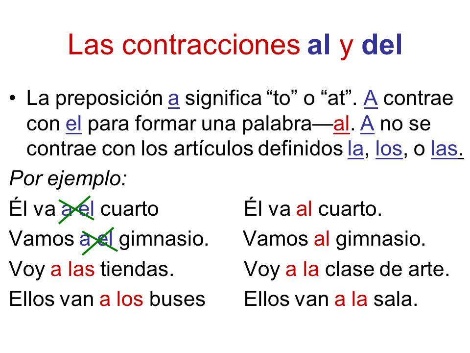 Las contracciones al y del La preposición a significa to o at. A contrae con el para formar una palabraal. A no se contrae con los artículos definidos