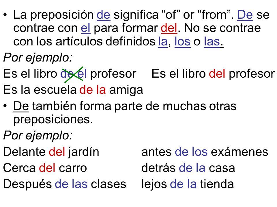 La preposición de significa of or from. De se contrae con el para formar del. No se contrae con los artículos definidos la, los o las. Por ejemplo: Es