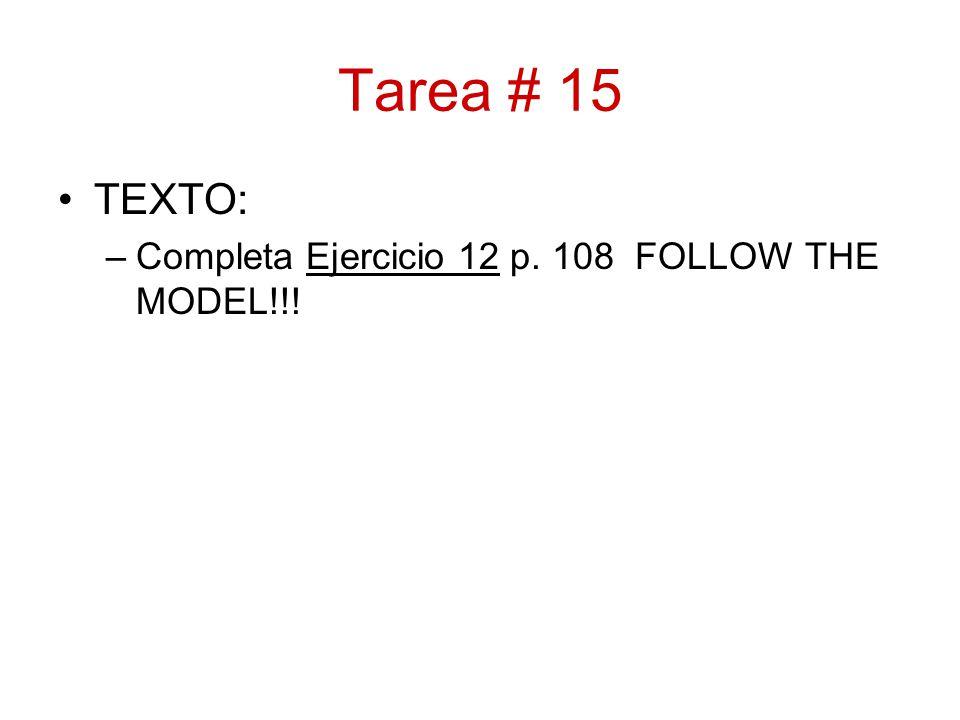 Tarea # 15 TEXTO: –Completa Ejercicio 12 p. 108 FOLLOW THE MODEL!!!