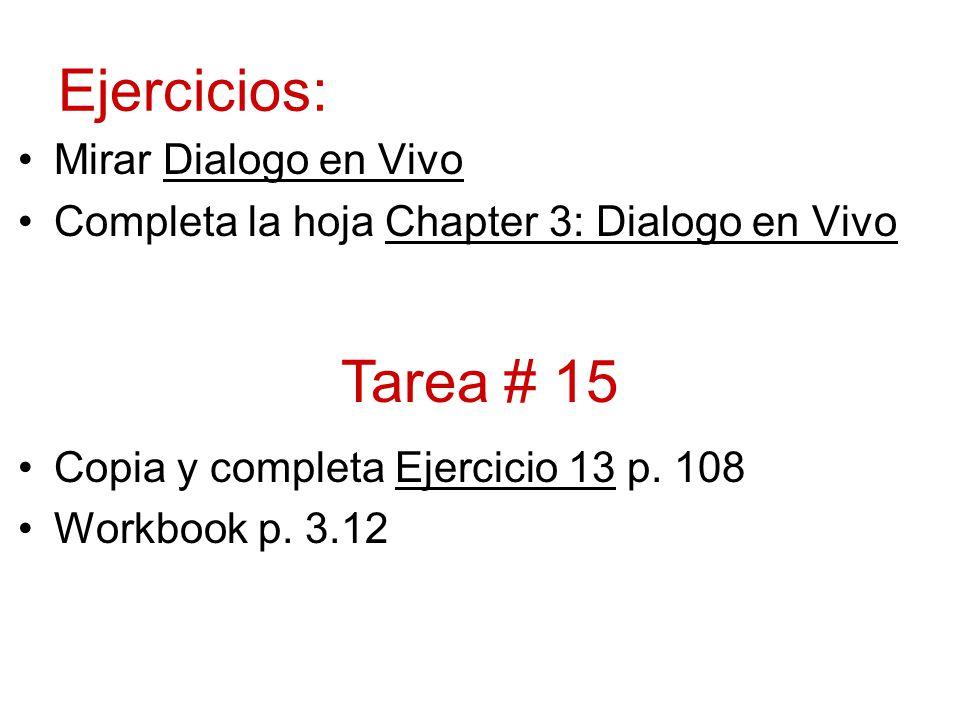 Ejercicios: Mirar Dialogo en Vivo Completa la hoja Chapter 3: Dialogo en Vivo Copia y completa Ejercicio 13 p. 108 Workbook p. 3.12 Tarea # 15
