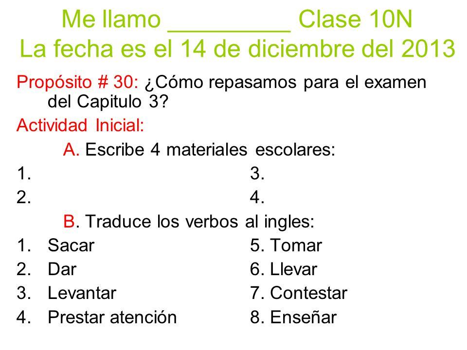 Me llamo _________ Clase 10N La fecha es el 14 de diciembre del 2013 Propósito # 30: ¿Cómo repasamos para el examen del Capitulo 3? Actividad Inicial: