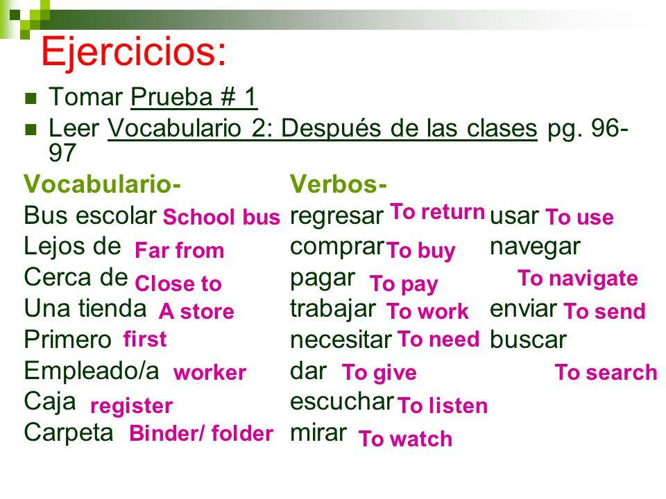 Ejercicios: Tomar Prueba # 1 Leer Vocabulario 2: Después de las clases pg. 96- 97 Vocabulario-Verbos- Bus escolarregresarusar Lejos de comprarnavegar