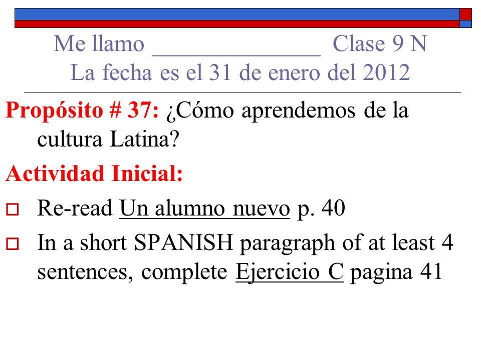 Me llamo ______________ Clase 9 N La fecha es el 31 de enero del 2012 Propósito # 37: ¿Cómo aprendemos de la cultura Latina.
