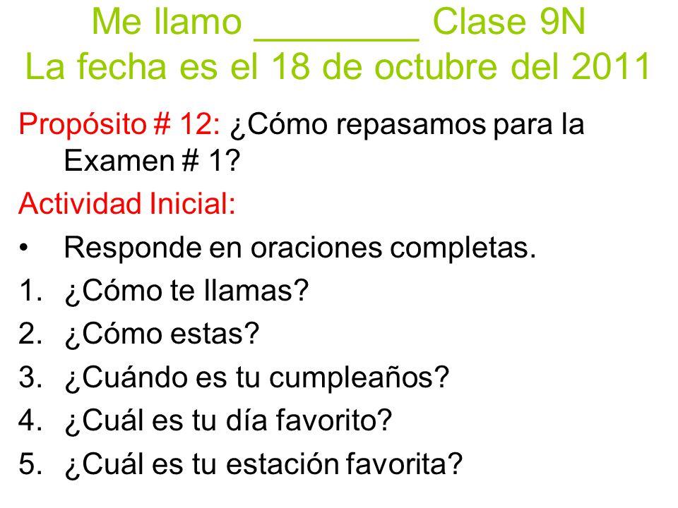 Me llamo ________ Clase 9N La fecha es el 18 de octubre del 2011 Propósito # 12: ¿Cómo repasamos para la Examen # 1? Actividad Inicial: Responde en or