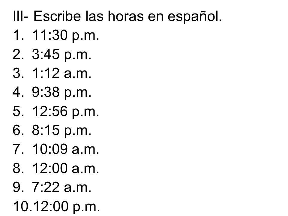 III- Escribe las horas en español. 1.11:30 p.m. 2.3:45 p.m. 3.1:12 a.m. 4.9:38 p.m. 5.12:56 p.m. 6.8:15 p.m. 7.10:09 a.m. 8.12:00 a.m. 9.7:22 a.m. 10.