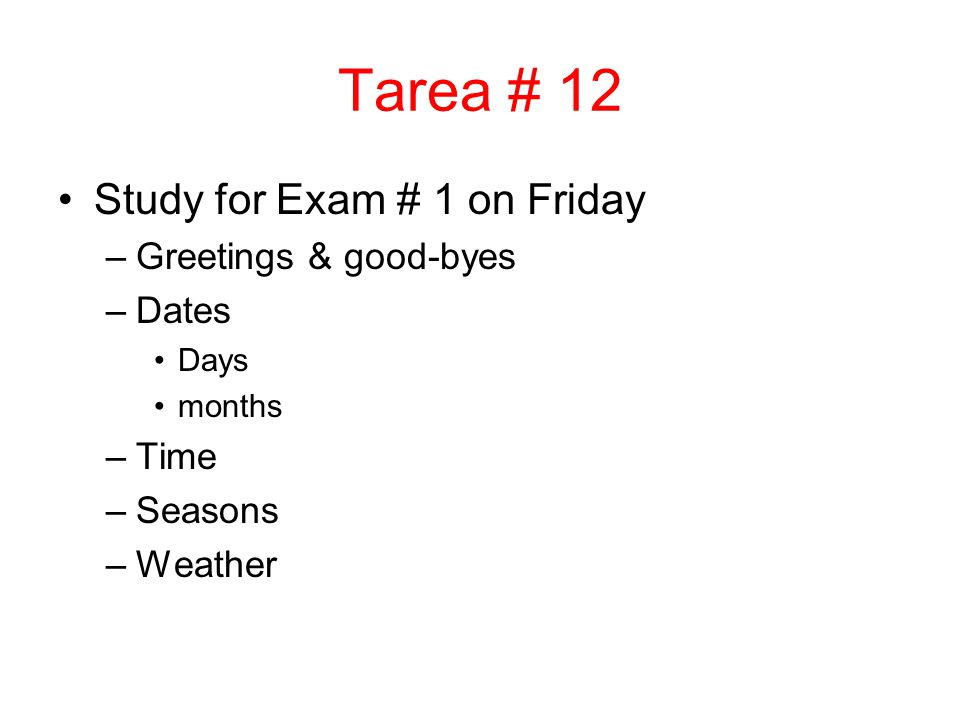 Tarea # 12 Study for Exam # 1 on Friday –Greetings & good-byes –Dates Days months –Time –Seasons –Weather