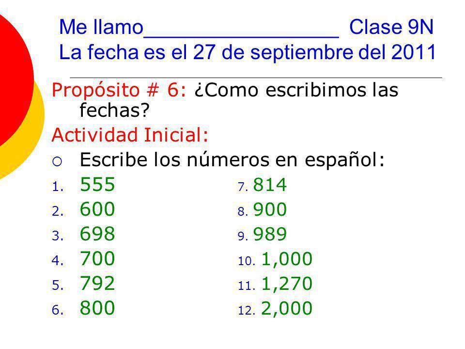 Me llamo_________________ Clase 9N La fecha es el 27 de septiembre del 2011 Propósito # 6: ¿Como escribimos las fechas.