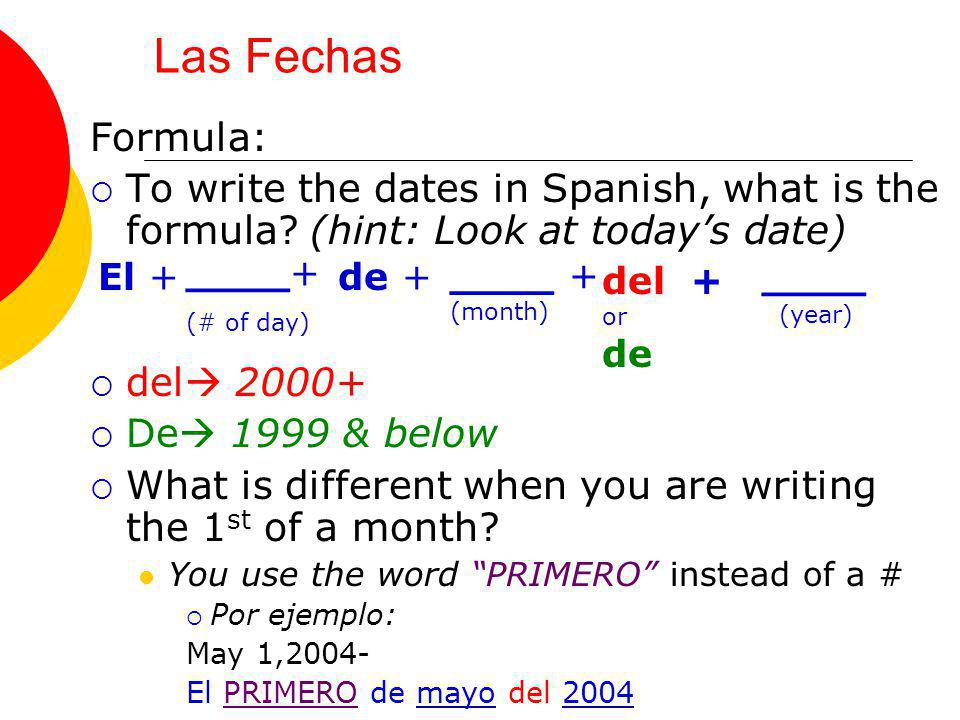 Las Fechas Formula: To write the dates in Spanish, what is the formula? (hint: Look at todays date) del 2000+ De 1999 & below What is different when y