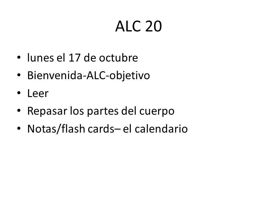 ALC 20 lunes el 17 de octubre Bienvenida-ALC-objetivo Leer Repasar los partes del cuerpo Notas/flash cards– el calendario