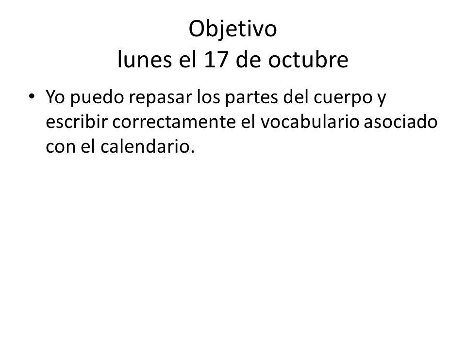 Objetivo lunes el 17 de octubre Yo puedo repasar los partes del cuerpo y escribir correctamente el vocabulario asociado con el calendario.