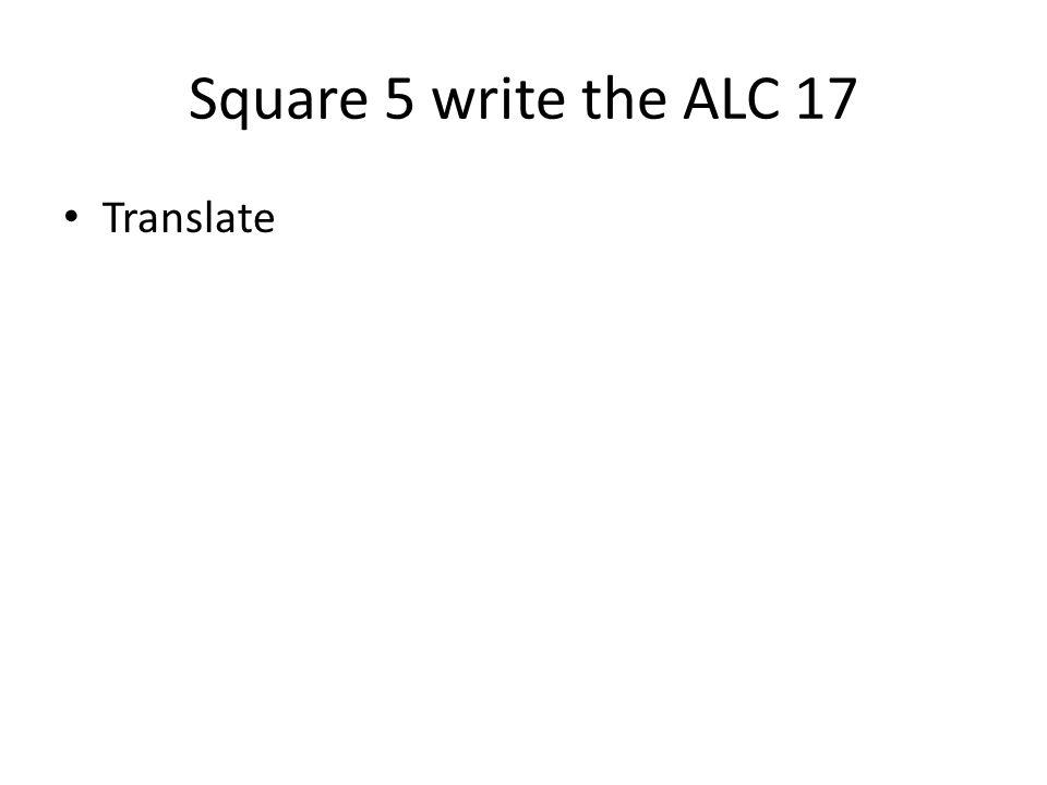 Square 5 write the ALC 17 Translate