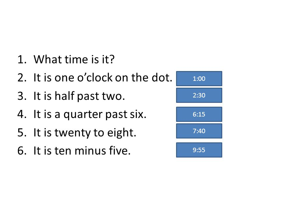 1.What time is it.2.It is one oclock on the dot. 3.It is half past two.