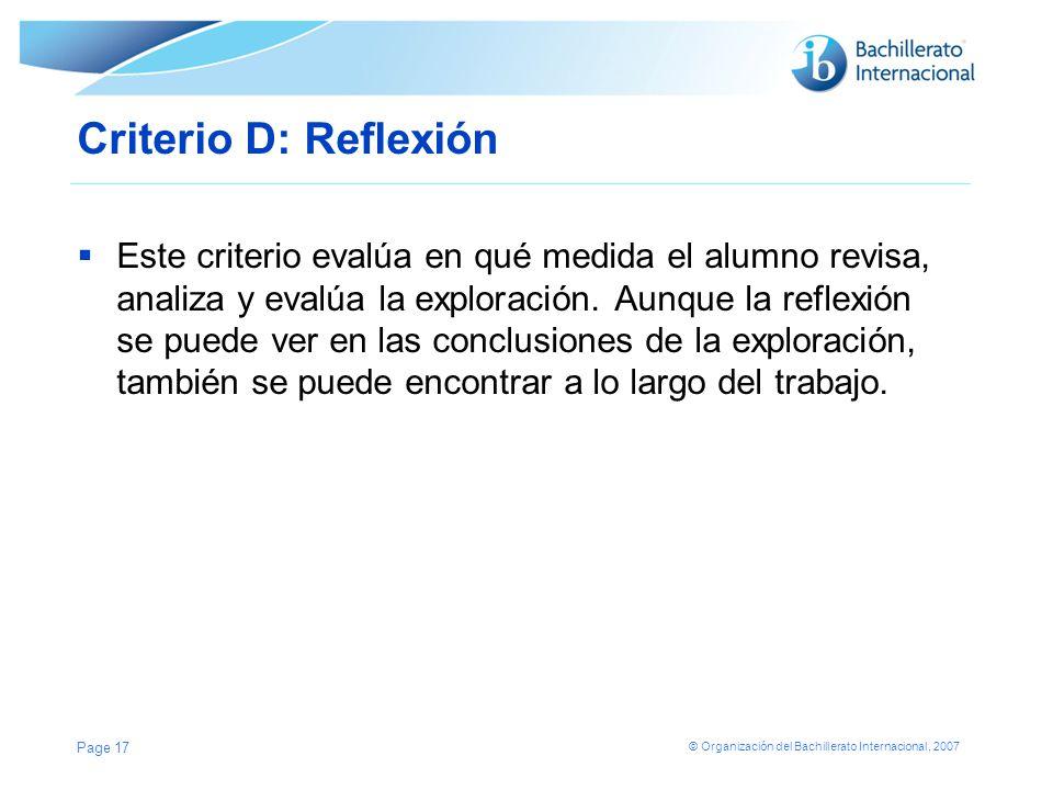 © Organización del Bachillerato Internacional, 2007 Criterio D: Reflexión Este criterio evalúa en qué medida el alumno revisa, analiza y evalúa la exp