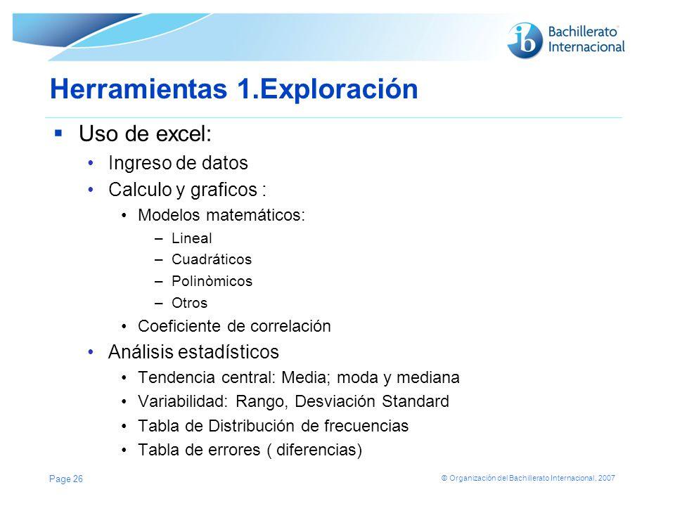 © Organización del Bachillerato Internacional, 2007 Herramientas 1.Exploración Uso de excel: Ingreso de datos Calculo y graficos : Modelos matemáticos