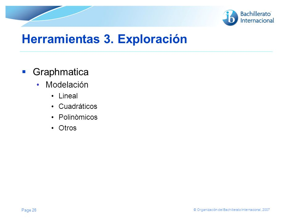 © Organización del Bachillerato Internacional, 2007 Herramientas 3. Exploración Graphmatica Modelación Lineal Cuadráticos Polinòmicos Otros Page 28
