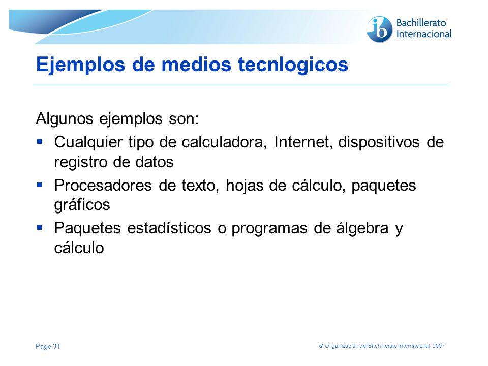 © Organización del Bachillerato Internacional, 2007 Ejemplos de medios tecnlogicos Algunos ejemplos son: Cualquier tipo de calculadora, Internet, disp