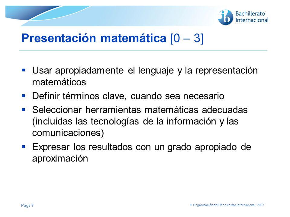 © Organización del Bachillerato Internacional, 2007 Criterio B: Presentación matemática Este criterio evalúa en qué medida el alumno es capaz de: Utilizar el lenguaje matemático apropiado (por ejemplo, notación, símbolos y terminología) Definir términos clave, cuando sea necesario Utilizar múltiples formas de representación matemática, tales como fórmulas, diagramas, tablas, gráficos y modelos, donde resulte apropiado Page 10