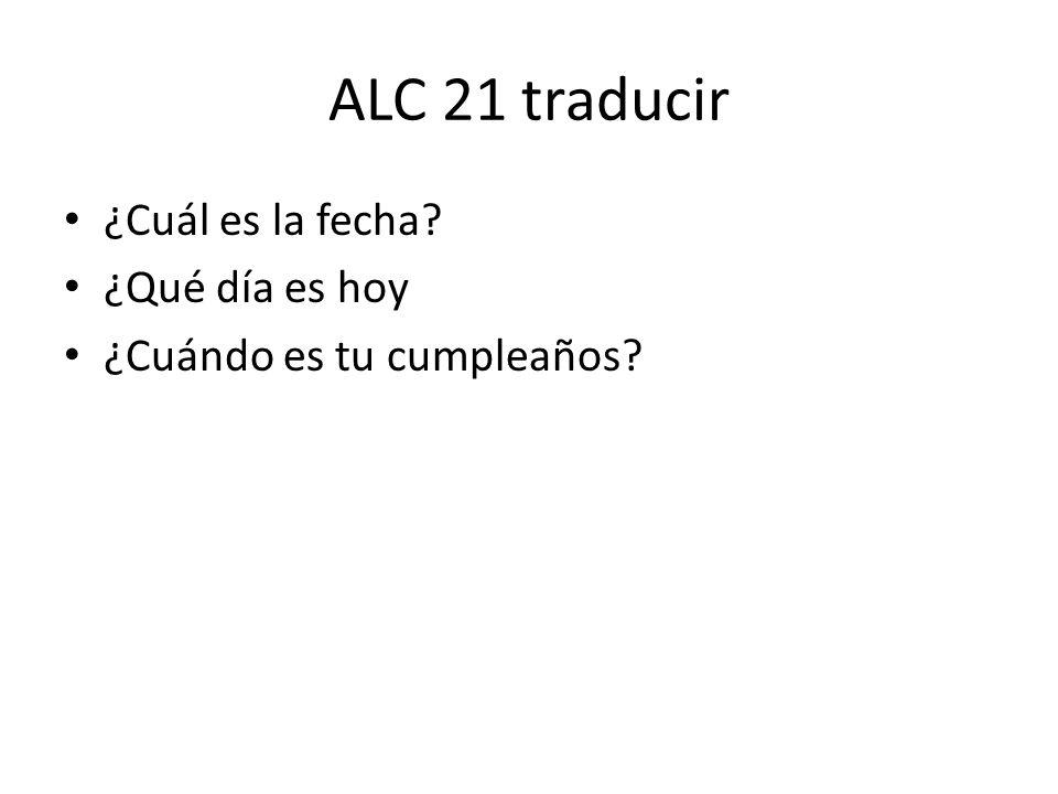 ALC 21 traducir ¿Cuál es la fecha? ¿Qué día es hoy ¿Cuándo es tu cumpleaños?