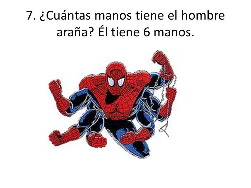 7. ¿Cuántas manos tiene el hombre araña? Él tiene 6 manos.