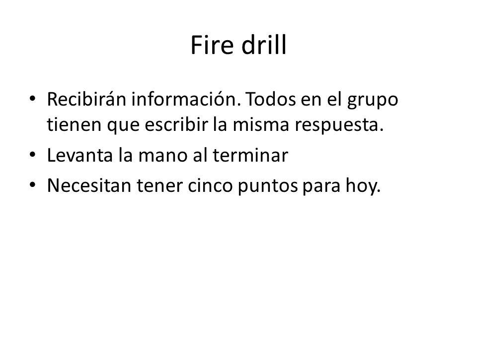 Fire drill Recibirán información. Todos en el grupo tienen que escribir la misma respuesta. Levanta la mano al terminar Necesitan tener cinco puntos p