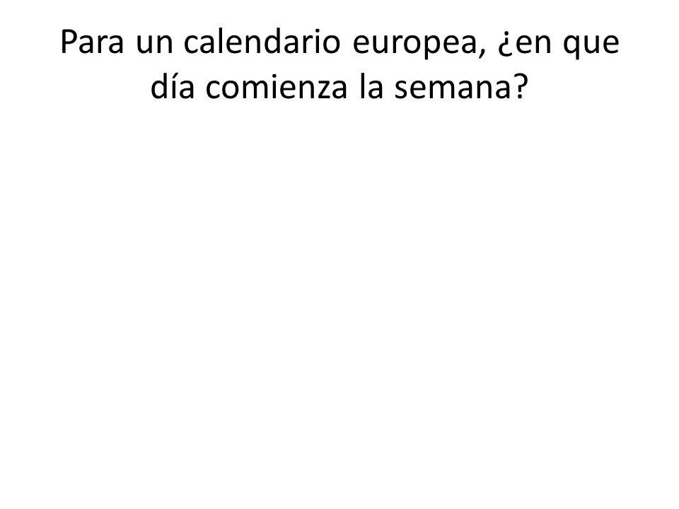 Para un calendario europea, ¿en que día comienza la semana?