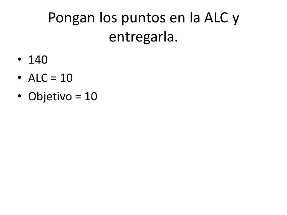 Pongan los puntos en la ALC y entregarla. 140 ALC = 10 Objetivo = 10