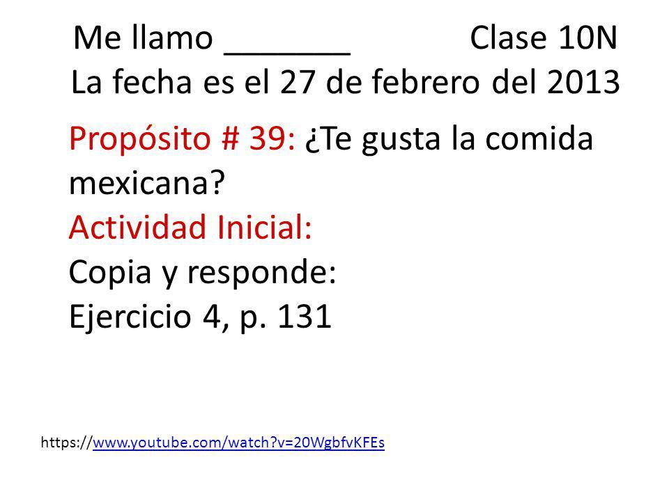 Me llamo _______ Clase 10N La fecha es el 27 de febrero del 2013 Propósito # 39: ¿Te gusta la comida mexicana.