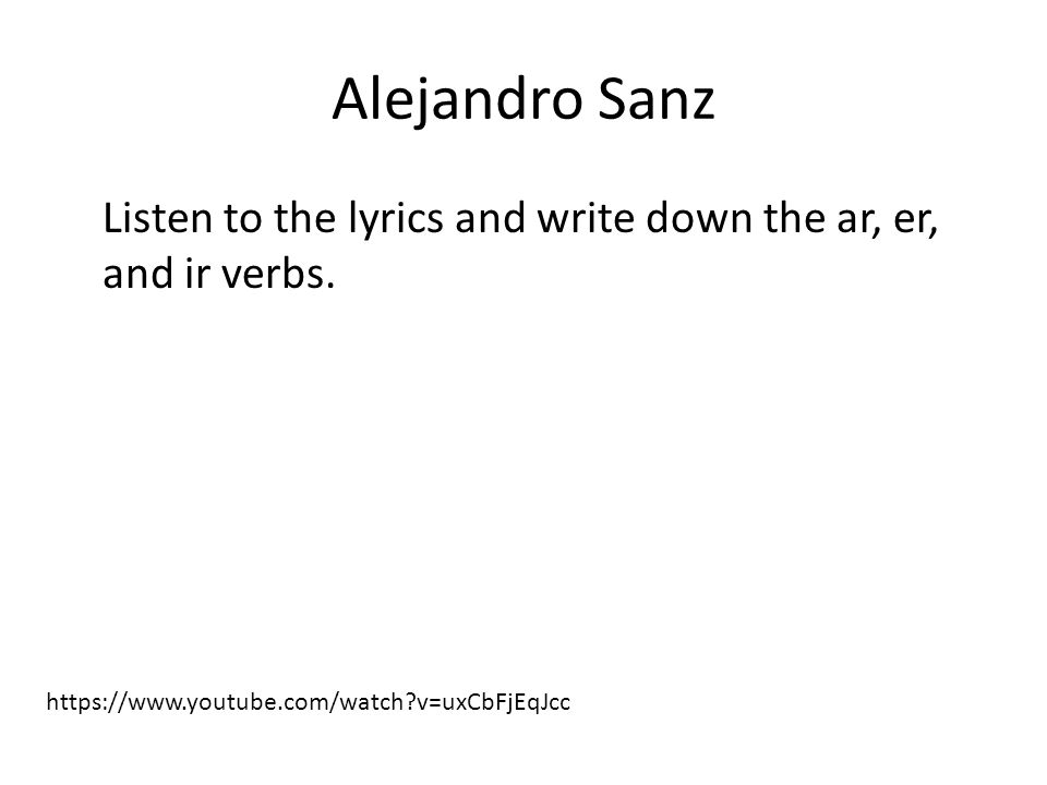 Alejandro Sanz Listen to the lyrics and write down the ar, er, and ir verbs. https://www.youtube.com/watch?v=uxCbFjEqJcc