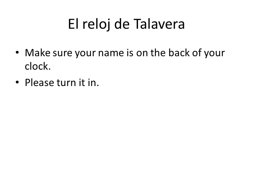 El reloj de Talavera Make sure your name is on the back of your clock. Please turn it in.