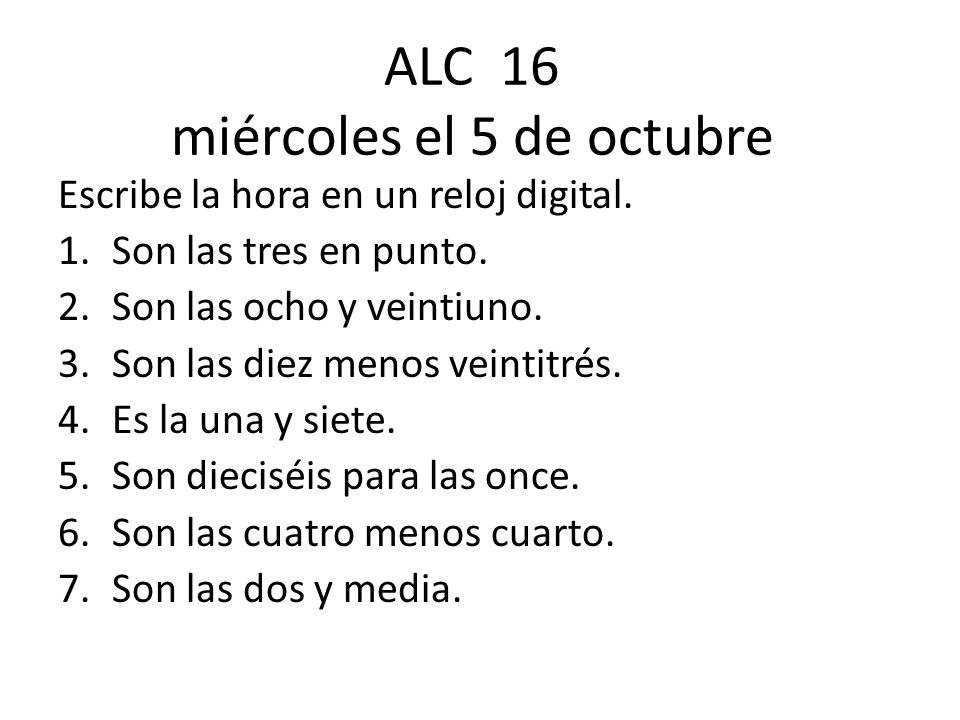 ALC 16 miércoles el 5 de octubre Escribe la hora en un reloj digital. 1.Son las tres en punto. 2.Son las ocho y veintiuno. 3.Son las diez menos veinti