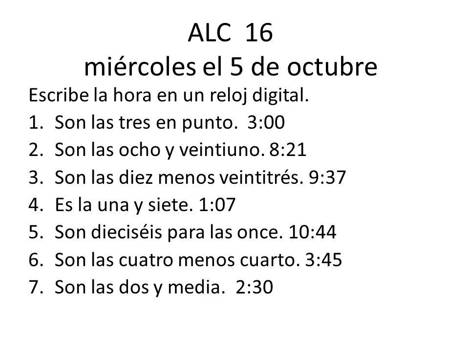 ALC 16 miércoles el 5 de octubre Escribe la hora en un reloj digital. 1.Son las tres en punto. 3:00 2.Son las ocho y veintiuno. 8:21 3.Son las diez me