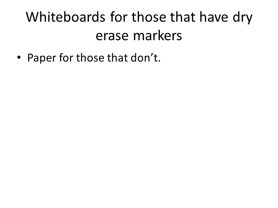 Whiteboards for those that have dry erase markers Paper for those that dont.