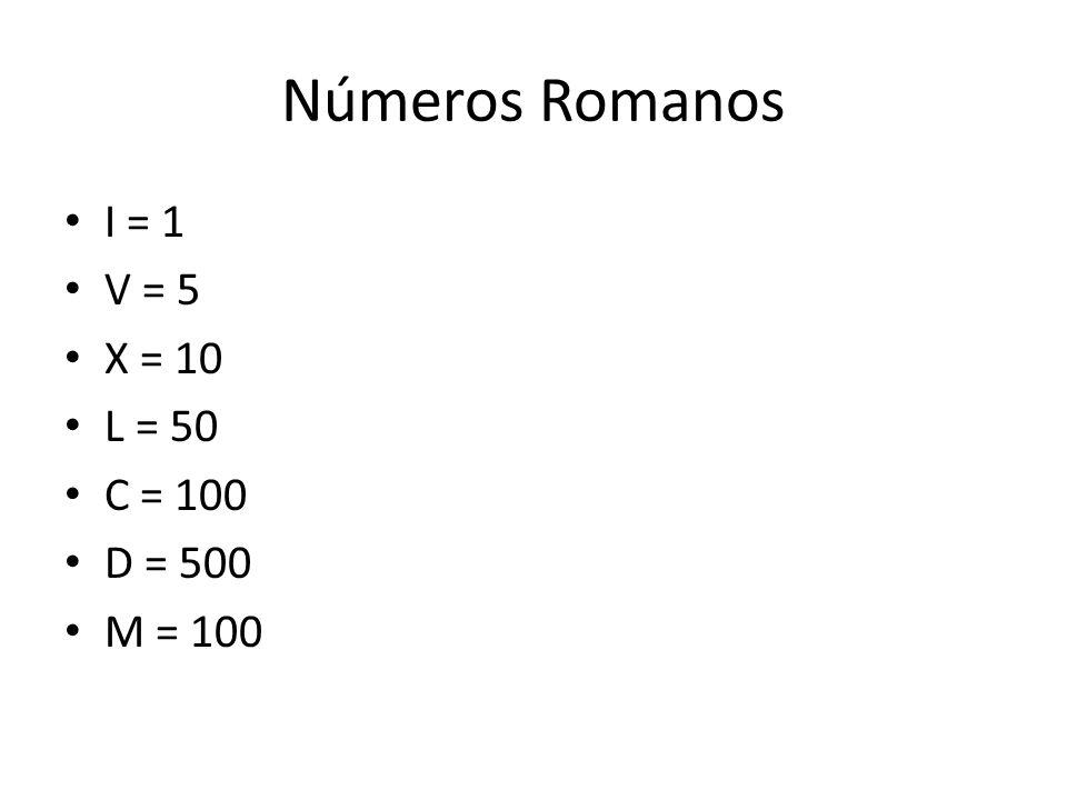 Números Romanos I = 1 V = 5 X = 10 L = 50 C = 100 D = 500 M = 100