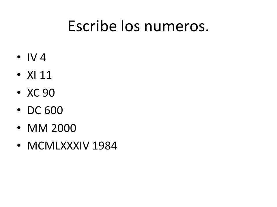 Escribe los numeros. IV 4 XI 11 XC 90 DC 600 MM 2000 MCMLXXXIV 1984