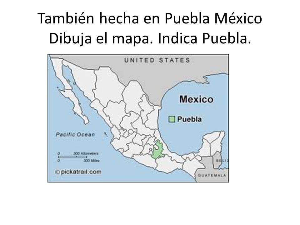 También hecha en Puebla México Dibuja el mapa. Indica Puebla.