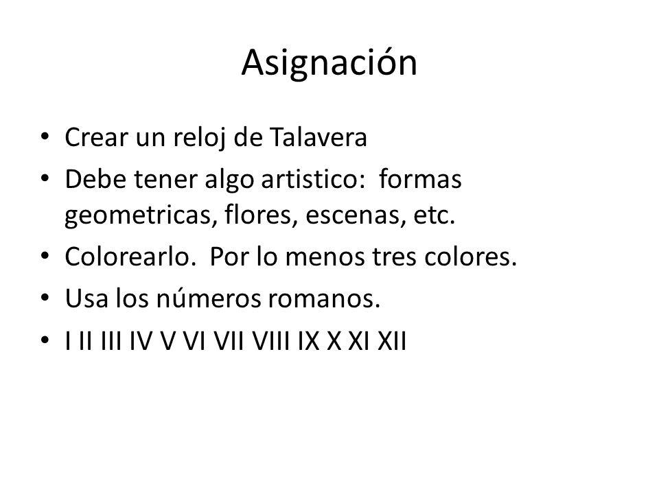 Asignación Crear un reloj de Talavera Debe tener algo artistico: formas geometricas, flores, escenas, etc.