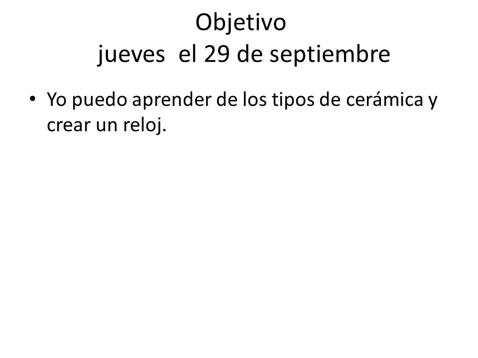 Objetivo jueves el 29 de septiembre Yo puedo aprender de los tipos de cerámica y crear un reloj.