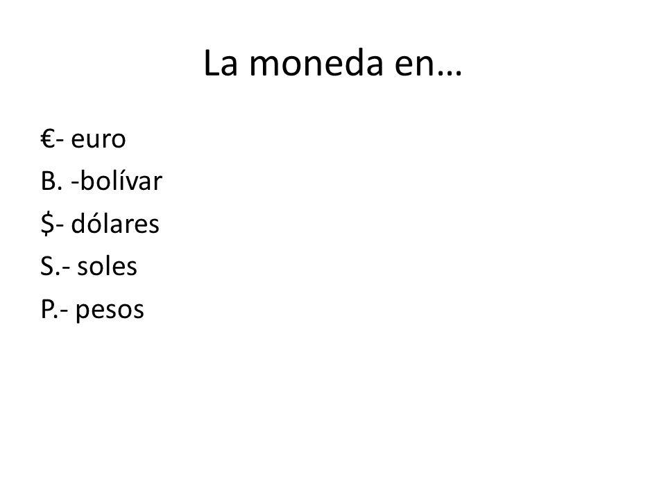 La moneda en… - euro B. -bolívar $- dólares S.- soles P.- pesos
