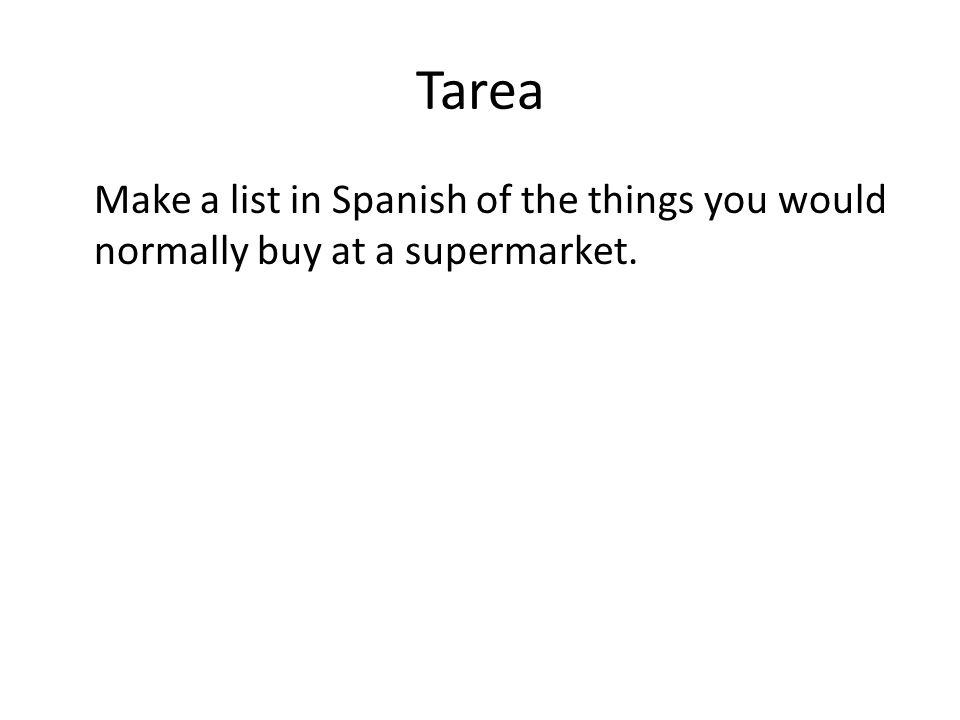 Tarea Make a list in Spanish of the things you would normally buy at a supermarket.