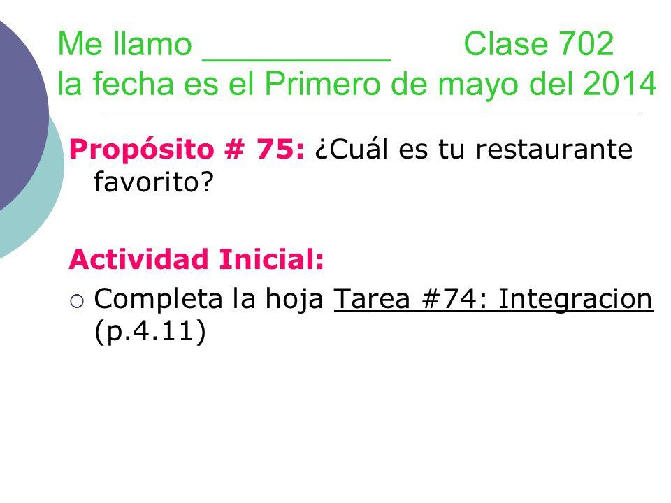 Me llamo __________ Clase 702 la fecha es el Primero de mayo del 2014 Propósito # 75: ¿Cuál es tu restaurante favorito? Actividad Inicial: Completa la