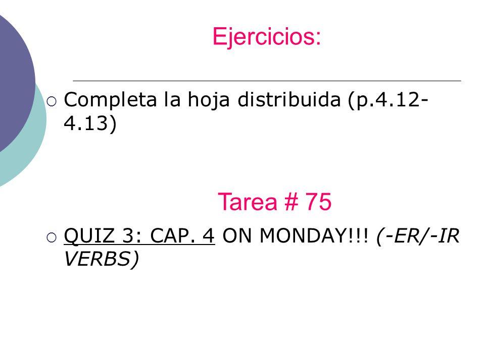 Ejercicios: Completa la hoja distribuida (p.4.12- 4.13) QUIZ 3: CAP. 4 ON MONDAY!!! (-ER/-IR VERBS) Tarea # 75