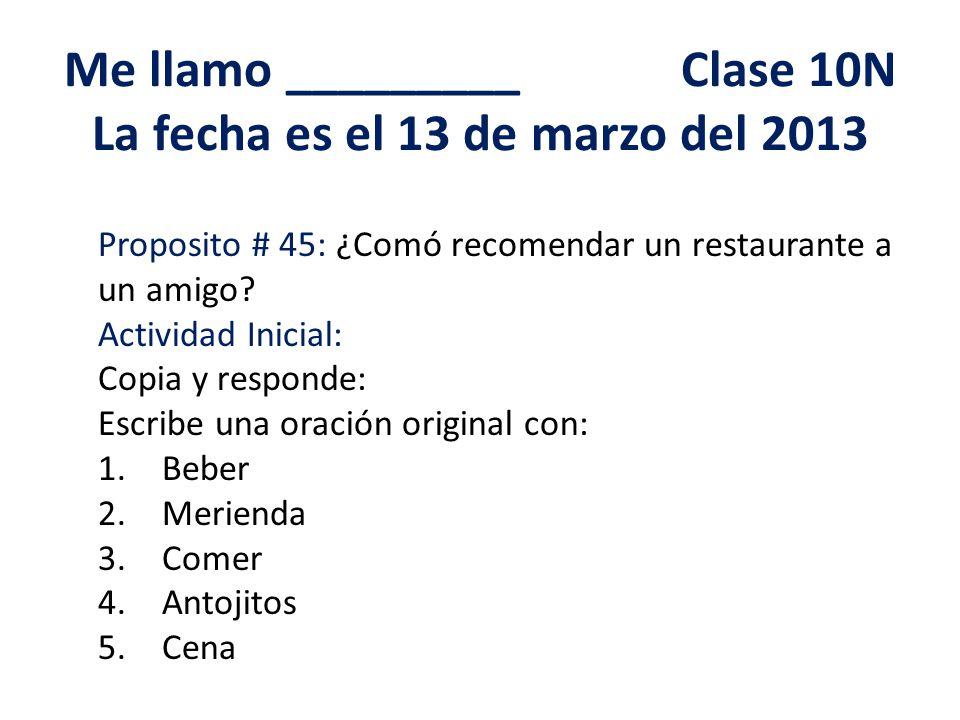 Me llamo _________ Clase 10N La fecha es el 13 de marzo del 2013 Proposito # 45: ¿Comó recomendar un restaurante a un amigo.