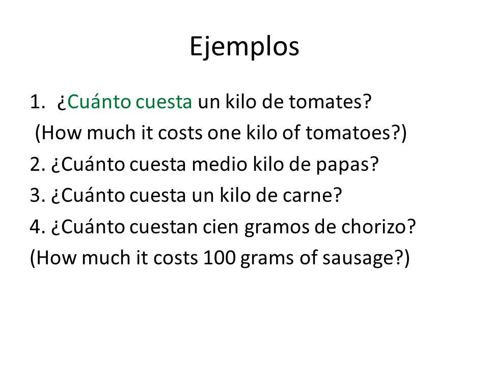 Ejemplos 1.¿Cuánto cuesta un kilo de tomates. (How much it costs one kilo of tomatoes ) 2.